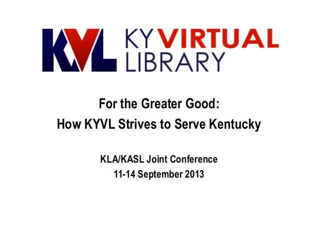For the Greater Good: How KYVL Strives to Serve Kentucky KLA/KASL Joint Conference 11-14 September 2013