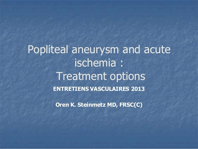 Popliteal aneurysm and acuteischemia :Treatment optionsENTRETIENS VASCULAIRES 2013Oren K. Steinmetz MD, FRSC(C)