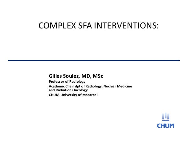 COMPLEX SFA INTERVENTIONS:Gilles Soulez, MD, MScProfessor of RadiologyAcademic Chair dpt of Radiology, Nuclear Medicineand...