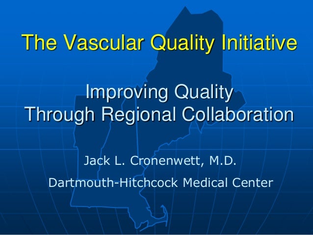 The Vascular Quality Initiative Improving Quality Through Regional Collaboration Jack L. Cronenwett, M.D. Dartmouth-Hitchc...