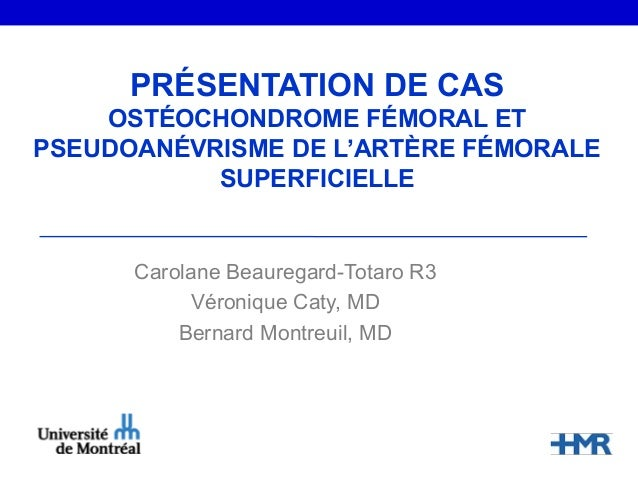 PRÉSENTATION DE CASOSTÉOCHONDROME FÉMORAL ETPSEUDOANÉVRISME DE L'ARTÈRE FÉMORALESUPERFICIELLECarolane Beauregard-Totaro R3...