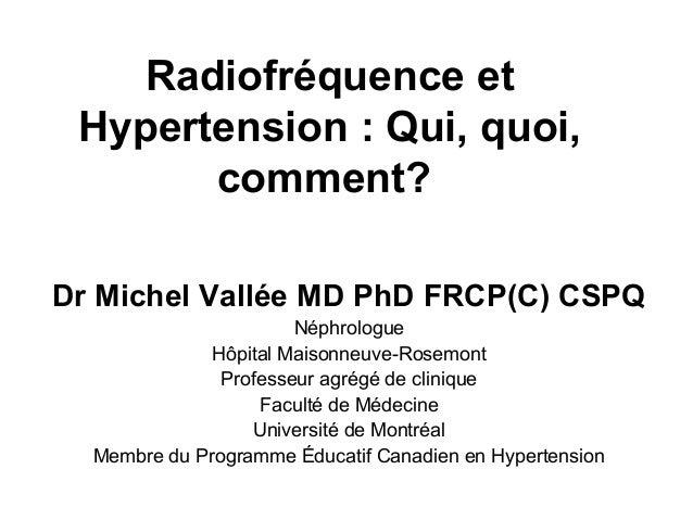 Radiofréquence etHypertension : Qui, quoi,comment?Dr Michel Vallée MD PhD FRCP(C) CSPQNéphrologueHôpital Maisonneuve-Rosem...