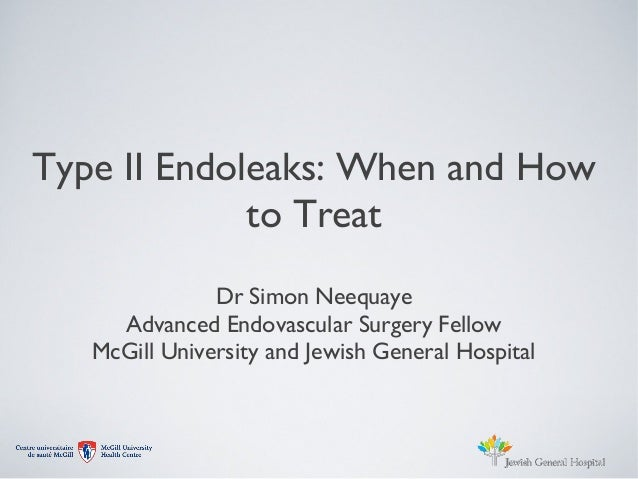 Type II Endoleaks: When and Howto TreatDr Simon NeequayeAdvanced Endovascular Surgery FellowMcGill University and Jewish G...