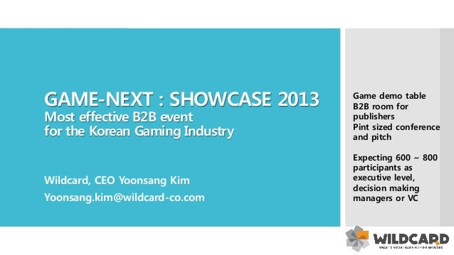 GAME-NEXT : SHOWCASE 2013 Most effective B2B event for the Korean Gaming Industry Wildcard, CEO Yoonsang Kim Yoonsang.kim@...