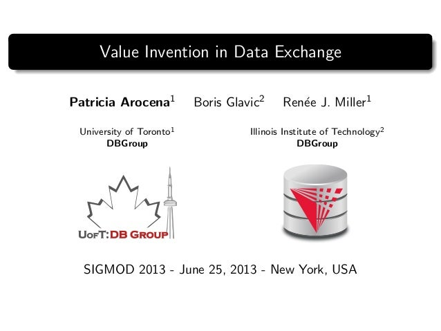 Value Invention in Data Exchange Patricia Arocena1 Boris Glavic2 Ren´ee J. Miller1 University of Toronto1 DBGroup Illinois...