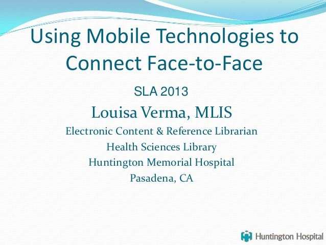 Using Mobile Technologies toConnect Face-to-FaceLouisa Verma, MLISElectronic Content & Reference LibrarianHealth Sciences ...