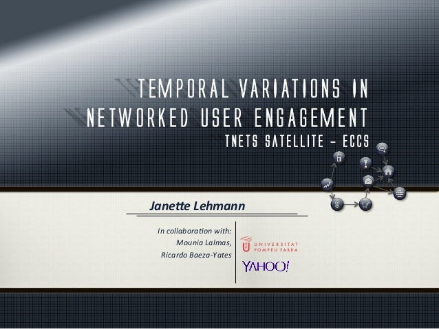 TEMPORAL VARIATIONS IN NETWORKED USER ENGAGEMENT TNETS Satellite - ECCS In	   collabora*on	   with:	    Mounia	   Lalmas,	...