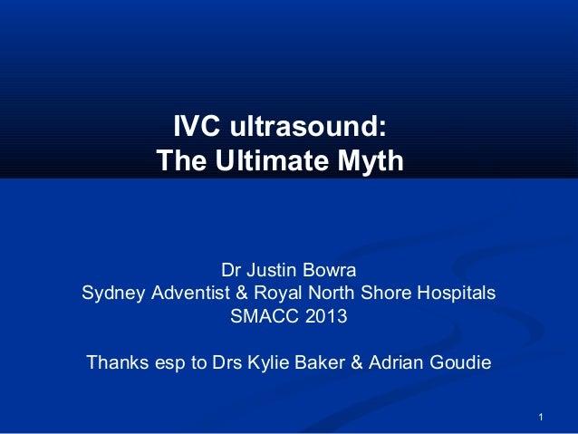1 IVC ultrasound: The Ultimate Myth Dr Justin Bowra Sydney Adventist & Royal North Shore Hospitals SMACC 2013 Thanks esp t...