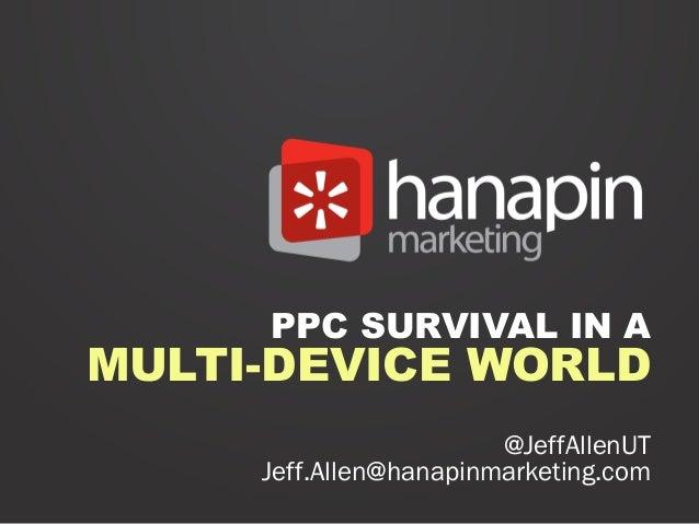 PPC SURVIVAL IN AMULTI-DEVICE WORLD                        @JeffAllenUT     Jeff.Allen@hanapinmarketing.com