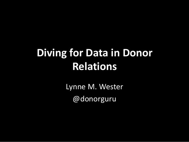 Diving for Data in Donor Relations Lynne M. Wester @donorguru