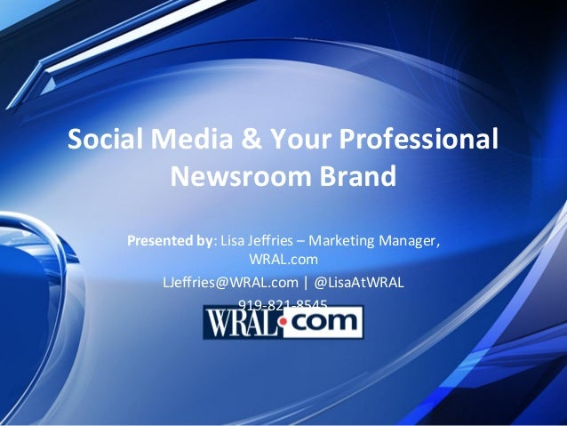 Social Media & Your Professional        Newsroom Brand    Presented by: Lisa Jeffries – Marketing Manager,                ...