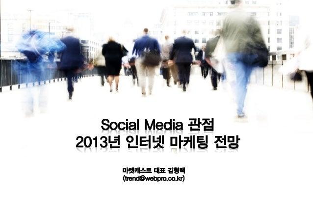 Social Media 관점2013년 인터넷 마케팅 전망     마켓캐스트 대표 김형택     (trend@webpro.co.kr)
