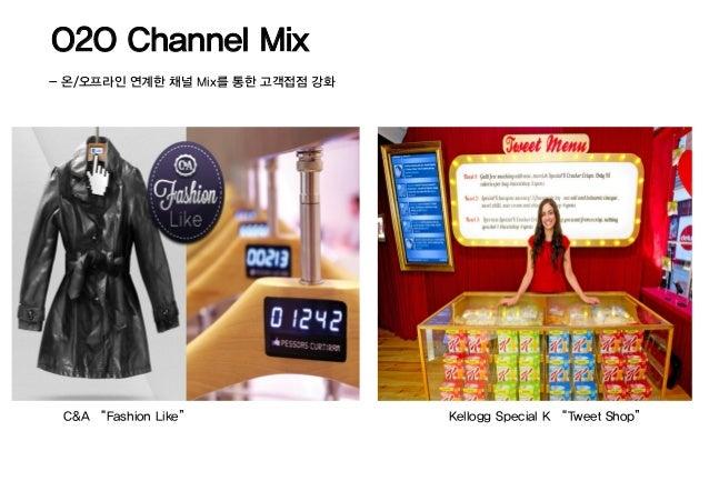 "O2O Channel Mix- 온/오프라인 연계한 채널 Mix를 통한 고객접점 강화 C&A ""Fashion Like""               Kellogg Special K ""Tweet Shop"""