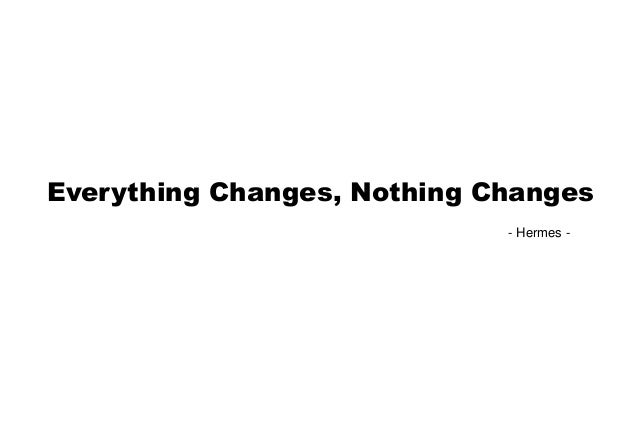 Everything Changes, Nothing Changes                             - Hermes -