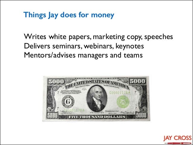 Things Jay does for money Writes white papers, marketing copy, speeches  Delivers seminars, webinars, keynotes  Mentors/...