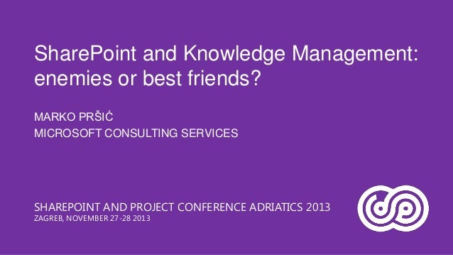 SharePoint and Knowledge Management: enemies or best friends? MARKO PRŠIĆ MICROSOFT CONSULTING SERVICES  SHAREPOINT AND PR...