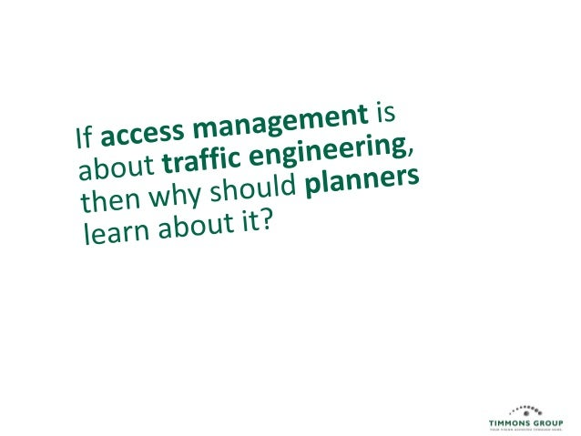Take this with you 1.  You are a stakeholder in access management discussions.  2.  Planners & traffic engineers are tryin...
