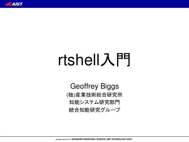 rtshell入門 Geoffrey Biggs (独)産業技術総合研究所 知能システム研究部門 統合知能研究グループ