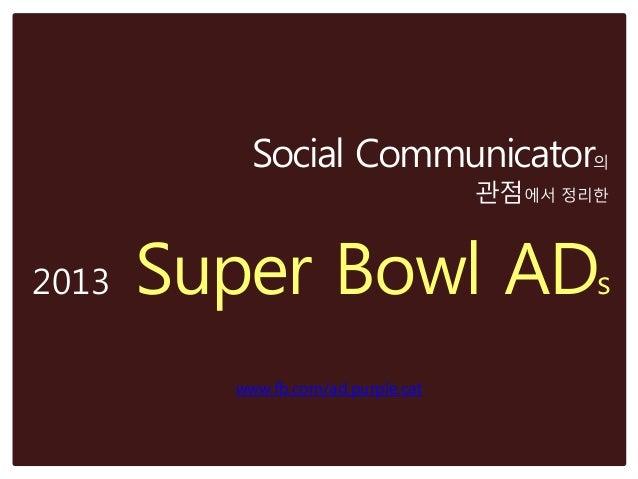 Social Communicator의                                    관점에서 정리한2013   Super Bowl ADs         www.fb.com/ad.purple.cat