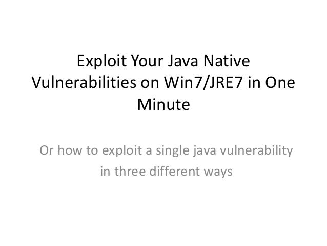 Exploit Your Java Native Vulnerabilities on Win7/JRE7 in One Minute Or how to exploit a single java vulnerability in three...
