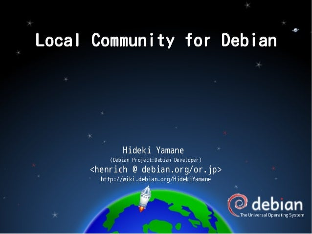 Local Community for Debian  Hideki Yamane (Debian Project:Debian Developer)  <henrich @ debian.org/or.jp> http://wiki.debi...