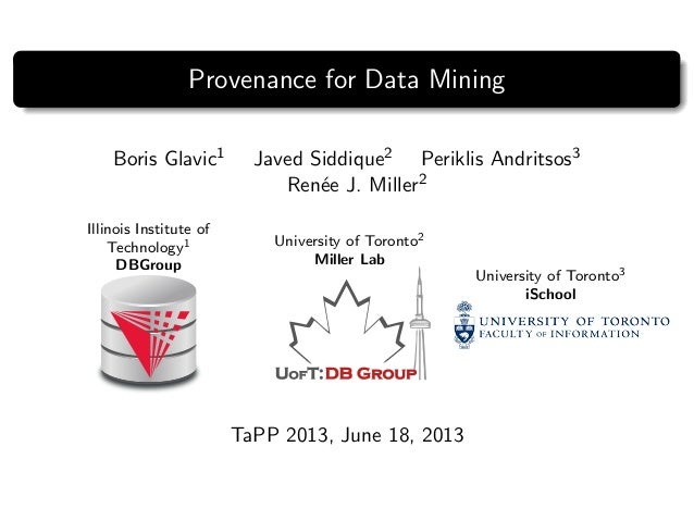 Provenance for Data Mining Boris Glavic1 Javed Siddique2 Periklis Andritsos3 Ren´ee J. Miller2 Illinois Institute of Techn...