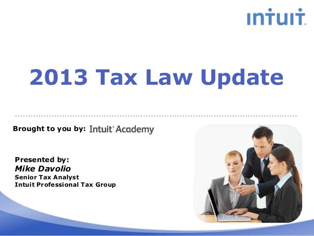 2013 Tax Law Update Brought to you by:  Presented by:  Mike Davolio  Senior Tax Analyst Intuit Professional Tax Group