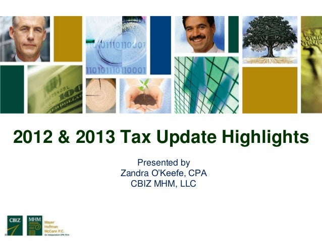 2012 & 2013 Tax Update Highlights              Presented by           Zandra O'Keefe, CPA             CBIZ MHM, LLC