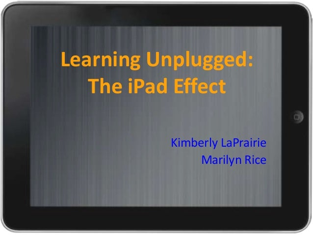 Learning Unplugged:   The iPad Effect          Kimberly LaPrairie              Marilyn Rice