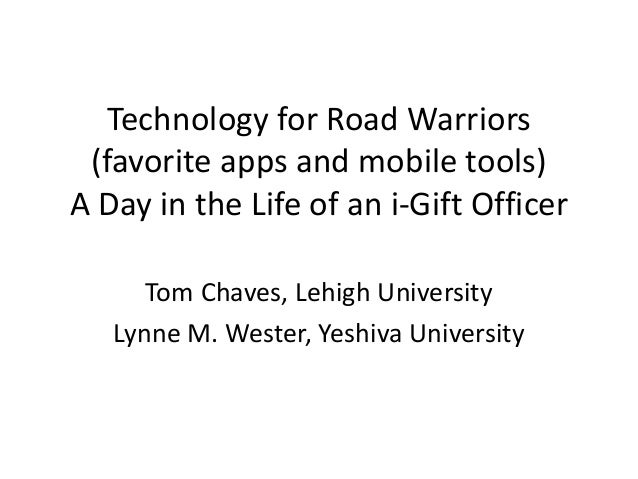 Technology for Road Warriors (favorite apps and mobile tools) A Day in the Life of an i-Gift Officer Tom Chaves, Lehigh Un...