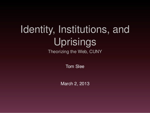 Identity, Institutions, and        Uprisings      Theorizing the Web, CUNY             Tom Slee           March 2, 2013