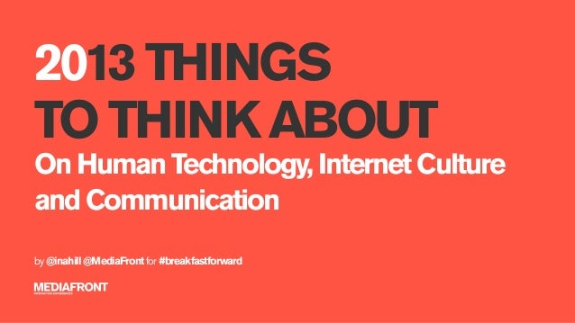 2013 THINGSTO THINK ABOUTOn Human Technology, Internet Cultureand Communicationby @inahill @MediaFront for #breakfastforward