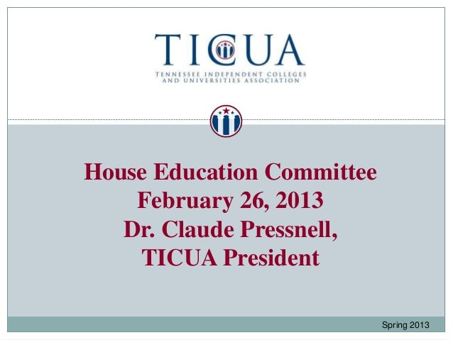 House Education Committee    February 26, 2013   Dr. Claude Pressnell,    TICUA President                            Sprin...