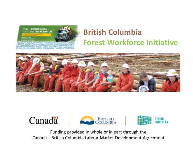 British Columbia Forest Workforce Initiative Funding provided in whole or in part through the Canada – British Columbia La...