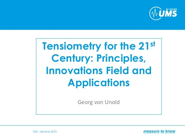 Tensiometry for the 21stCentury: Principles,Innovations Field andApplicationsGeorg von UnoldTMS – Seminar 2013