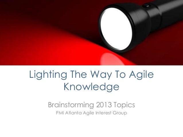 Lighting The Way To Agile       Knowledge   Brainstorming 2013 Topics     PMI Atlanta Agile Interest Group