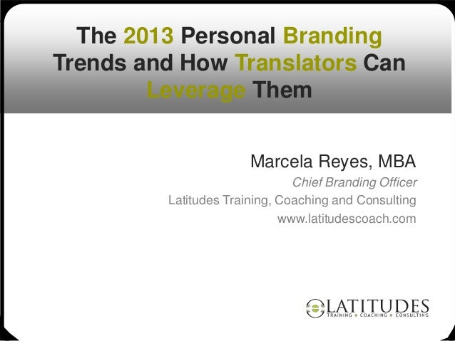 The 2013 Personal BrandingTrends and How Translators Can        Leverage Them                       Marcela Reyes, MBA    ...