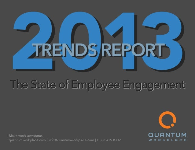 Make work awesome. quantumworkplace.com   info@quantumworkplace.com   1.888.415.8302 The State of Employee Engagement 2013...