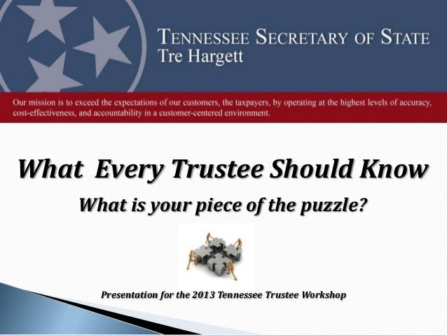 What Every Trustee Should Know What is your piece of the puzzle? Presentation for the 2013 Tennessee Trustee Workshop
