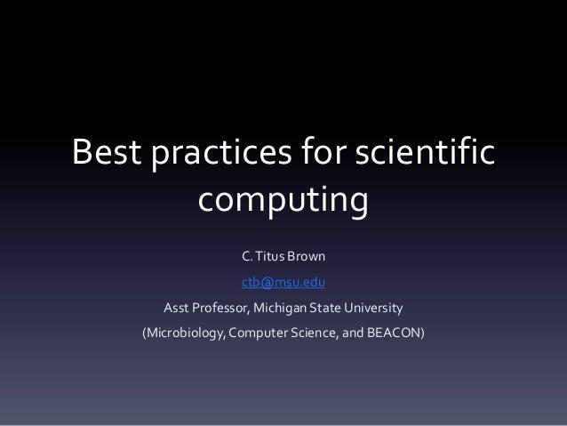Best practices for scientific        computing                    C. Titus Brown                    ctb@msu.edu       Asst...