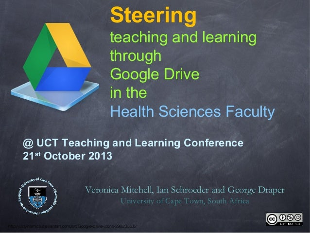 Steering teaching and learning through Google Drive in the Health Sciences Faculty @ UCT Teaching and Learning Conference ...