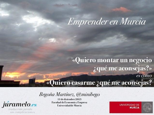 Emprender en Murcia  «Quiero montar un negocio ¿qué me aconsejas?» es como  «Quiero casarme ¿qué me aconsejas? Begoña Mart...