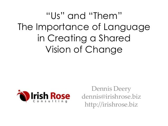 """""""Us"""" and """"Them"""" The Importance of Language in Creating a Shared Vision of Change  Dennis Deery dennis@irishrose.biz http:/..."""