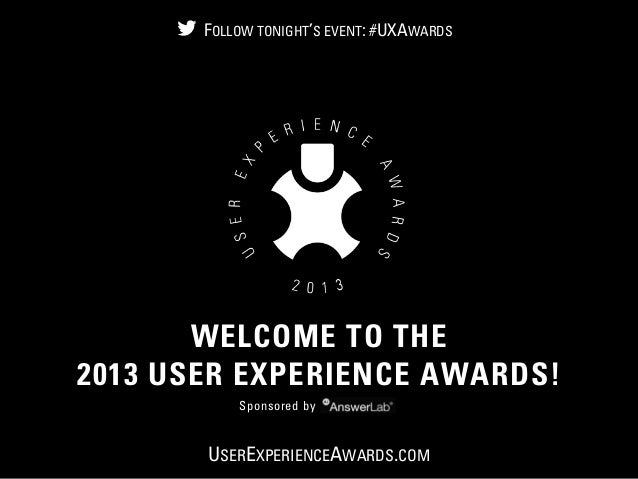 © 2012 User Experience Awards UserExperienceAwards.com #UXAwards @UXAwards WELCOME TO THE 2013 USER EXPERIENCE AWARDS! Spo...