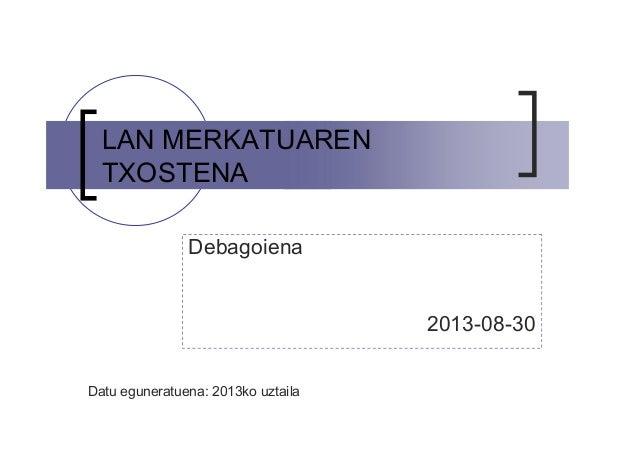 LAN MERKATUAREN TXOSTENA Debagoiena 2013-08-30 Datu eguneratuena: 2013ko uztaila