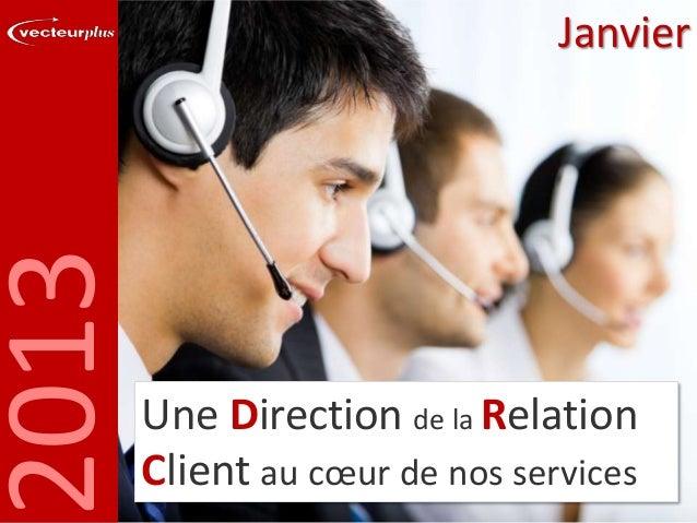 2013  Janvier  Une Direction de la Relation Client au cœur de nos services