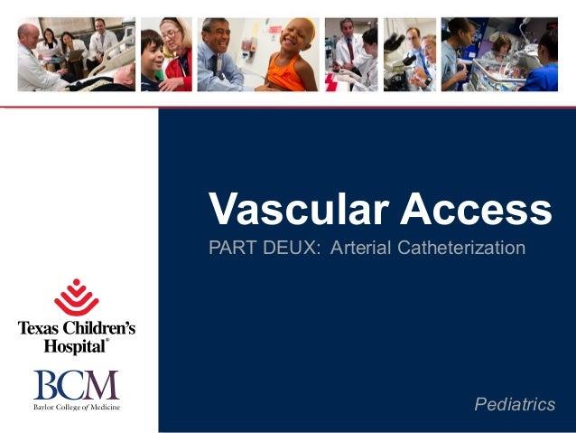 Pediatrics Vascular Access PART DEUX: Arterial Catheterization