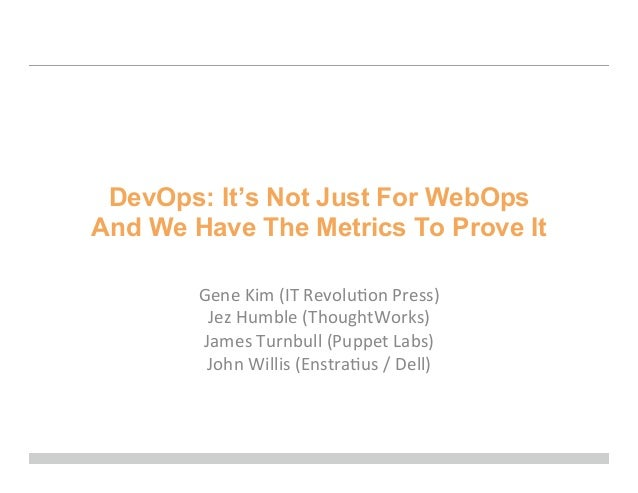 DevOps: It's Not Just For WebOpsAnd We Have The Metrics To Prove ItGene	  Kim	  (IT	  Revolu0on	  Press)	  Jez	  Humble	  ...