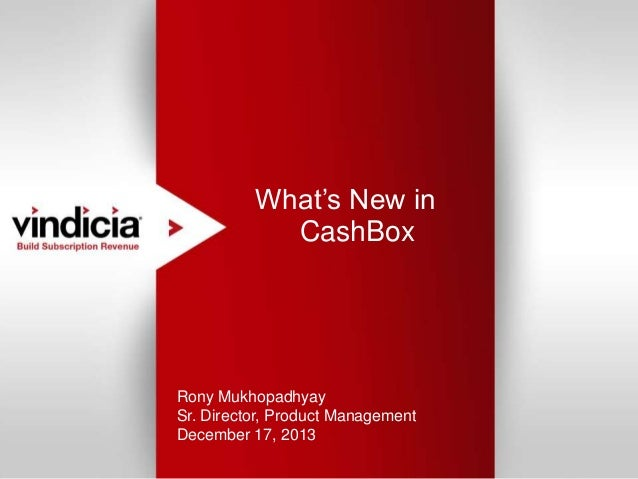 What's New in CashBox  Rony Mukhopadhyay Sr. Director, Product Management December 17, 2013 Confidential | Copyright © 201...