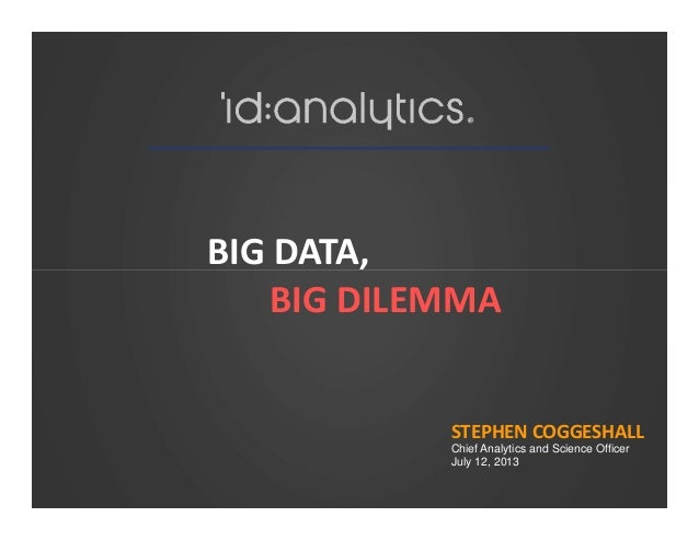 BIG DATA,BIG DATA, BIG DILEMMA STEPHEN COGGESHALL Chief Analytics and Science Officer July 12, 2013